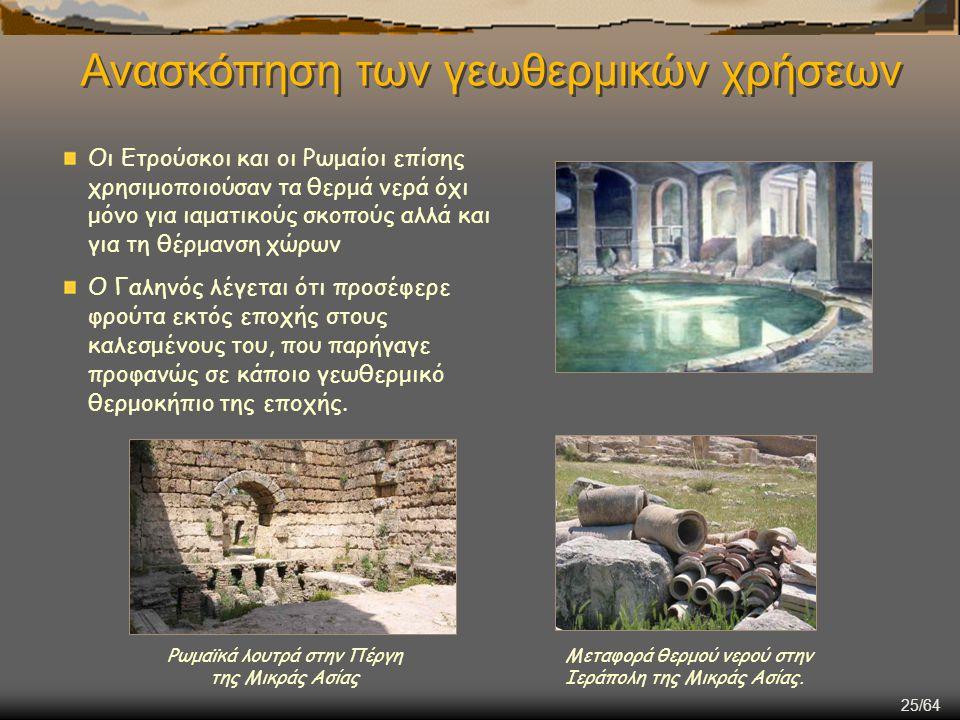 25/64 Ανασκόπηση των γεωθερμικών χρήσεων Οι Ετρούσκοι και οι Ρωμαίοι επίσης χρησιμοποιούσαν τα θερμά νερά όχι μόνο για ιαματικούς σκοπούς αλλά και για