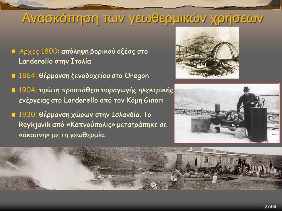 27/64 Ανασκόπηση των γεωθερμικών χρήσεων Αρχές 1800: απόληψη βορικού οξέος στο Larderello στην Ιταλία 1864: θέρμανση ξενοδοχείου στο Oregon 1904: πρώτ