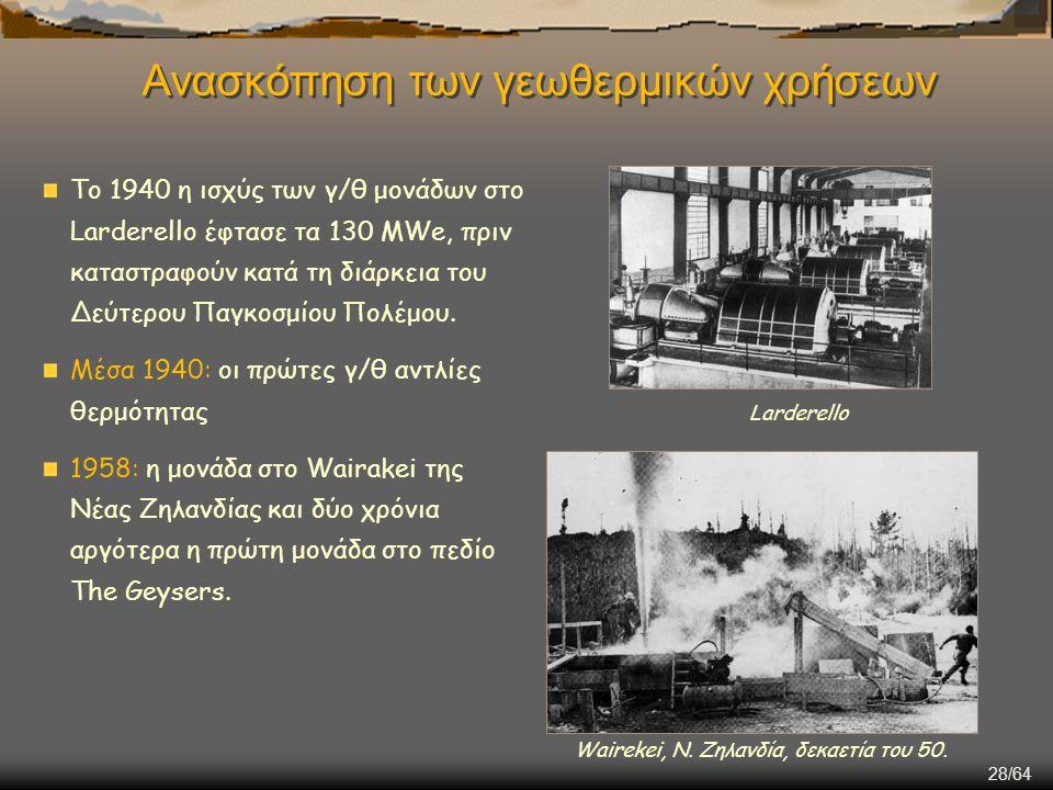 28/64 Ανασκόπηση των γεωθερμικών χρήσεων Το 1940 η ισχύς των γ/θ μονάδων στο Larderello έφτασε τα 130 MWe, πριν καταστραφούν κατά τη διάρκεια του Δεύτ