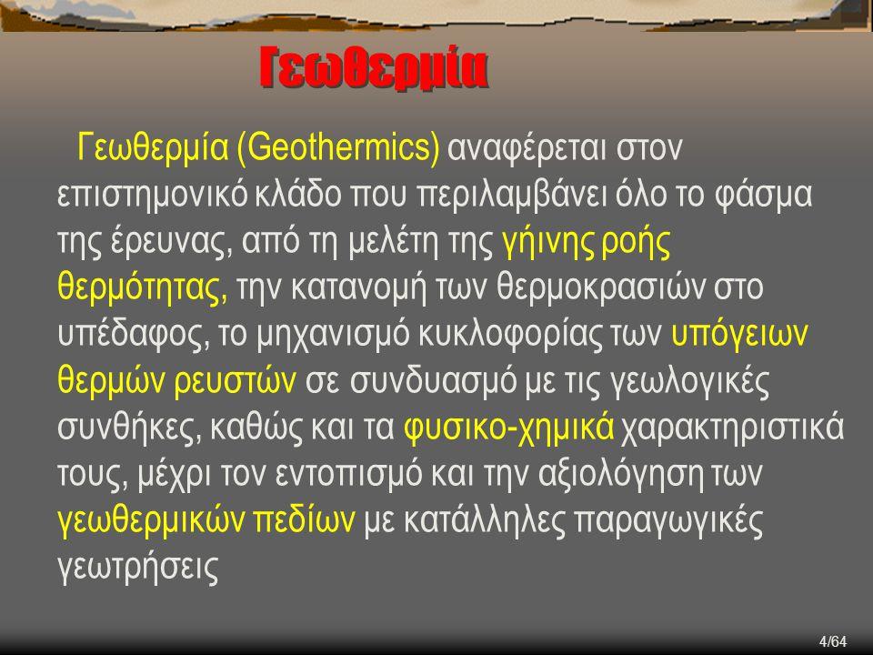 4/64 Γεωθερμία Γεωθερμία (Geothermics) αναφέρεται στον επιστημονικό κλάδο που περιλαμβάνει όλο το φάσμα της έρευνας, από τη μελέτη της γήινης ροής θερ