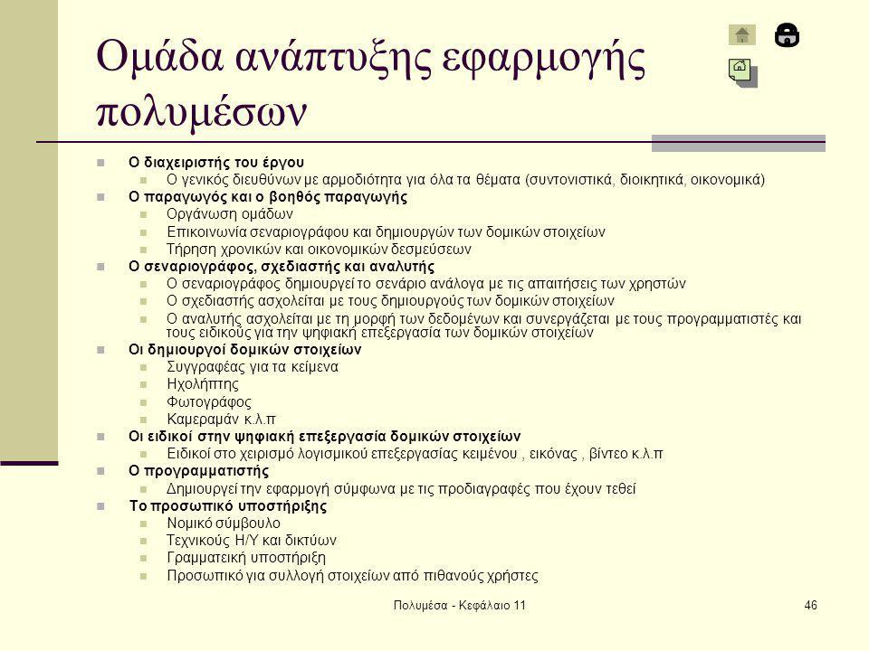 Πολυμέσα - Κεφάλαιο 1146 Ομάδα ανάπτυξης εφαρμογής πολυμέσων Ο διαχειριστής του έργου Ο γενικός διευθύνων με αρμοδιότητα για όλα τα θέματα (συντονιστικά, διοικητικά, οικονομικά) Ο παραγωγός και ο βοηθός παραγωγής Οργάνωση ομάδων Επικοινωνία σεναριογράφου και δημιουργών των δομικών στοιχείων Τήρηση χρονικών και οικονομικών δεσμεύσεων Ο σεναριογράφος, σχεδιαστής και αναλυτής Ο σεναριογράφος δημιουργεί το σενάριο ανάλογα με τις απαιτήσεις των χρηστών Ο σχεδιαστής ασχολείται με τους δημιουργούς των δομικών στοιχείων Ο αναλυτής ασχολείται με τη μορφή των δεδομένων και συνεργάζεται με τους προγραμματιστές και τους ειδικούς για την ψηφιακή επεξεργασία των δομικών στοιχείων Οι δημιουργοί δομικών στοιχείων Συγγραφέας για τα κείμενα Ηχολήπτης Φωτογράφος Καμεραμάν κ.λ.π Οι ειδικοί στην ψηφιακή επεξεργασία δομικών στοιχείων Ειδικοί στο χειρισμό λογισμικού επεξεργασίας κειμένου, εικόνας, βίντεο κ.λ.π Ο προγραμματιστής Δημιουργεί την εφαρμογή σύμφωνα με τις προδιαγραφές που έχουν τεθεί Το προσωπικό υποστήριξης Νομικό σύμβουλο Τεχνικούς Η/Υ και δικτύων Γραμματεική υποστήριξη Προσωπικό για συλλογή στοιχείων από πιθανούς χρήστες