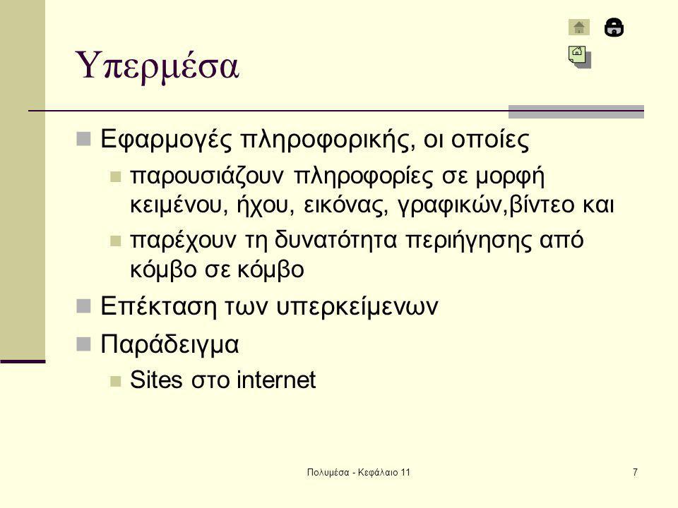 Πολυμέσα - Κεφάλαιο 117 Υπερμέσα Εφαρμογές πληροφορικής, οι οποίες παρουσιάζουν πληροφορίες σε μορφή κειμένου, ήχου, εικόνας, γραφικών,βίντεο και παρέχουν τη δυνατότητα περιήγησης από κόμβο σε κόμβο Επέκταση των υπερκείμενων Παράδειγμα Sites στο internet