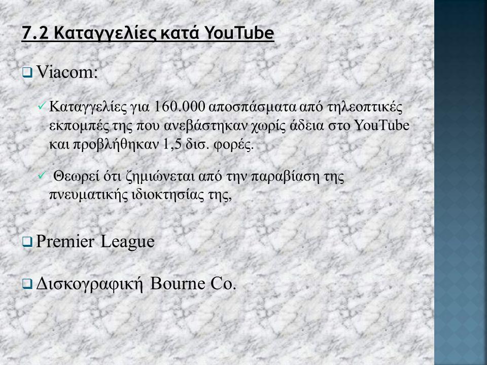 7.2 Καταγγελίες κατά YouTube  Viacom: Καταγγελίες για 160.000 αποσπάσματα από τηλεοπτικές εκπομπές της που ανεβάστηκαν χωρίς άδεια στο YouTube και προβλήθηκαν 1,5 δισ.