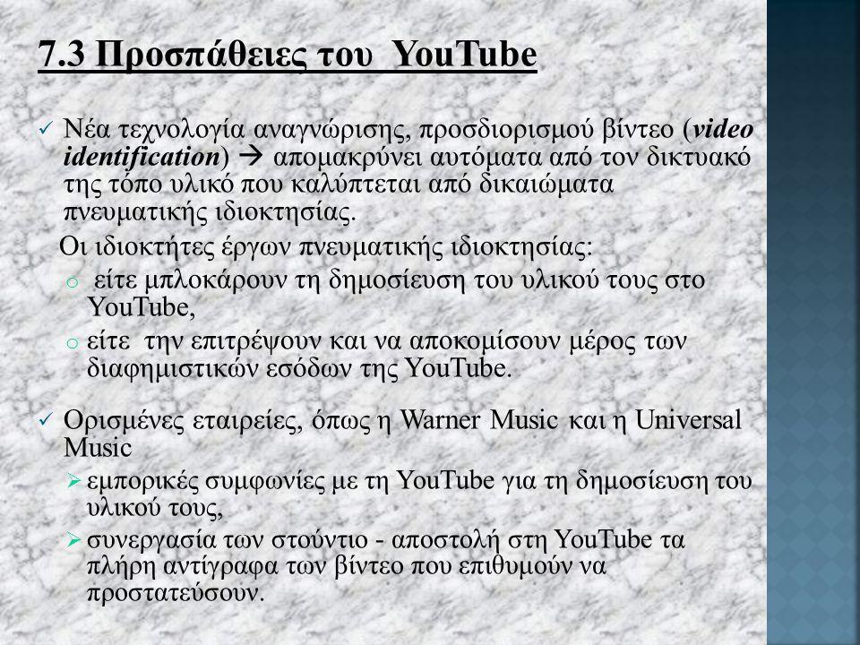 7.3 Προσπάθειες του YouTube Νέα τεχνολογία αναγνώρισης, προσδιορισμού βίντεο (video identification)  απομακρύνει αυτόματα από τον δικτυακό της τόπο υλικό που καλύπτεται από δικαιώματα πνευματικής ιδιοκτησίας.