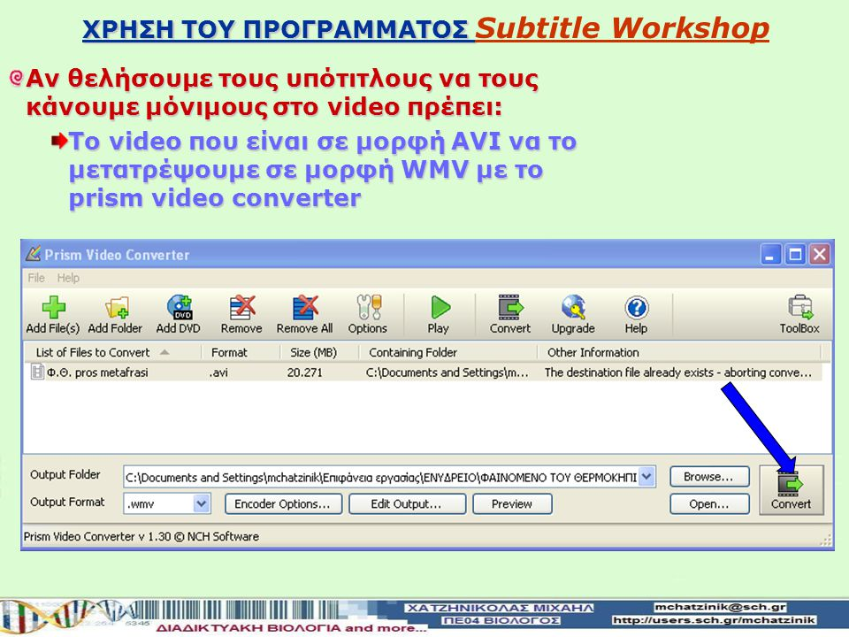 ΧΡΗΣΗ ΤΟΥ ΠΡΟΓΡΑΜΜΑΤΟΣ ΧΡΗΣΗ ΤΟΥ ΠΡΟΓΡΑΜΜΑΤΟΣ Subtitle WorkshopSubtitle Workshop Αν θελήσουμε τους υπότιτλους να τους κάνουμε μόνιμους στο video πρέπει: Tο video που είναι σε μορφή AVI να το μετατρέψουμε σε μορφή WMV με το prism video converter