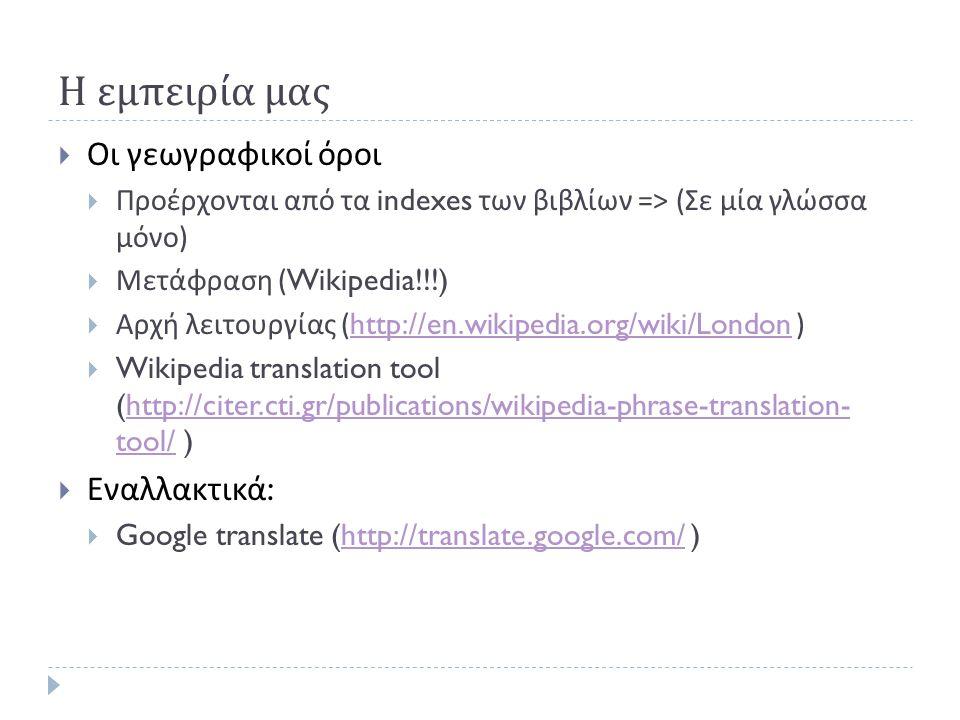Η εμπειρία μας  Οι γεωγραφικοί όροι  Προέρχονται από τα indexes των βιβλίων => ( Σε μία γλώσσα μόνο )  Μετάφραση (Wikipedia!!!)  Αρχή λειτουργίας (http://en.wikipedia.org/wiki/London )http://en.wikipedia.org/wiki/London  Wikipedia translation tool (http://citer.cti.gr/publications/wikipedia-phrase-translation- tool/ )http://citer.cti.gr/publications/wikipedia-phrase-translation- tool/  Εναλλακτικά :  Google translate (http://translate.google.com/ )http://translate.google.com/