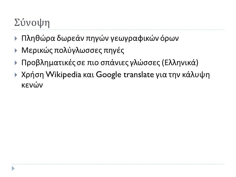 Σύνοψη  Πληθώρα δωρεάν πηγών γεωγραφικών όρων  Μερικώς πολύγλωσσες πηγές  Προβληματικές σε πιο σπάνιες γλώσσες ( Ελληνικά )  Χρήση Wikipedia και Google translate για την κάλυψη κενών