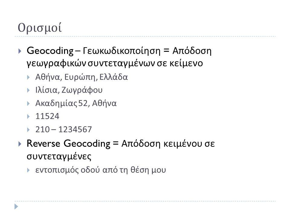 Ορισμοί  Geocoding – Γεωκωδικοποίηση = Απόδοση γεωγραφικών συντεταγμένων σε κείμενο  Αθήνα, Ευρώπη, Ελλάδα  Ιλίσια, Ζωγράφου  Ακαδημίας 52, Αθήνα  11524  210 – 1234567  Reverse Geocoding = Απόδοση κειμένου σε συντεταγμένες  εντοπισμός οδού από τη θέση μου