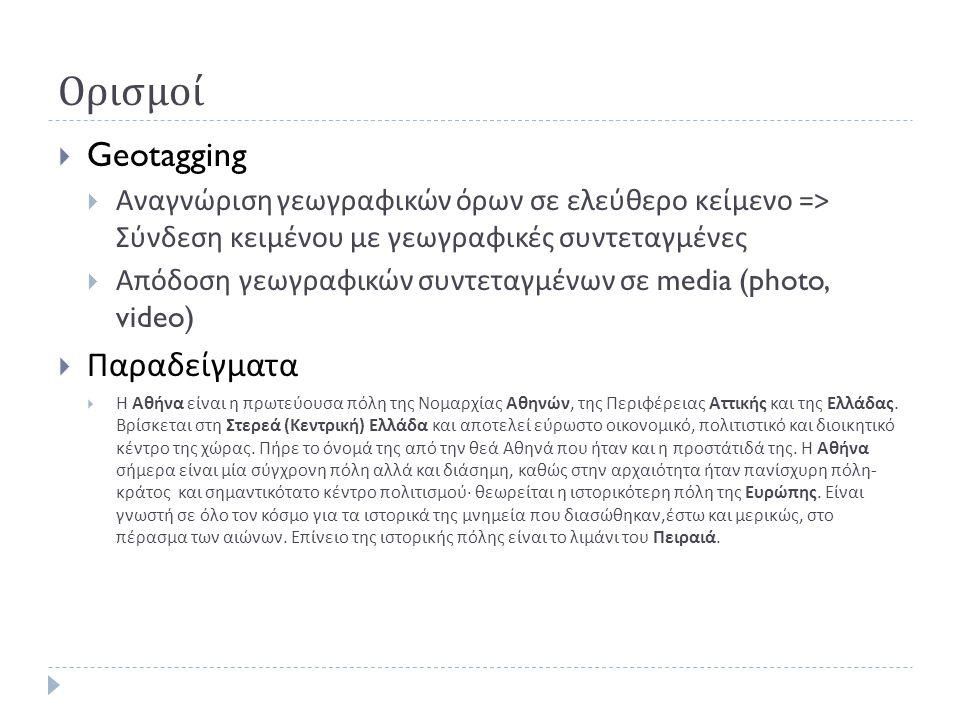Ορισμοί  Geotagging  Αναγνώριση γεωγραφικών όρων σε ελεύθερο κείμενο => Σύνδεση κειμένου με γεωγραφικές συντεταγμένες  Απόδοση γεωγραφικών συντεταγμένων σε media (photo, video)  Παραδείγματα  Η Αθήνα είναι η πρωτεύουσα πόλη της Νομαρχίας Αθηνών, της Περιφέρειας Αττικής και της Ελλάδας.