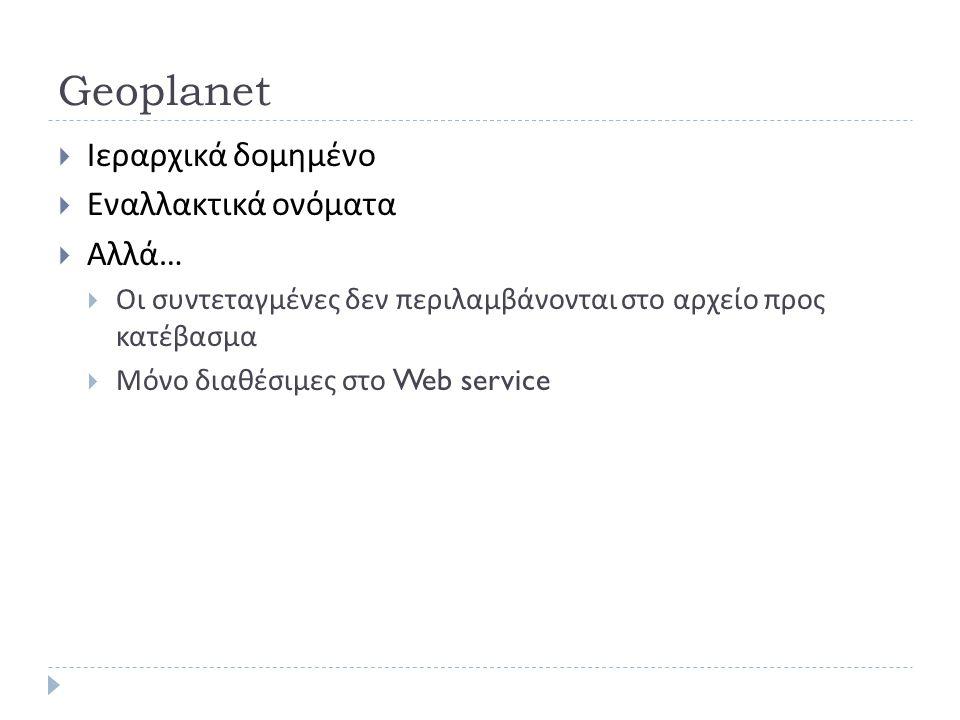 Geoplanet  Ιεραρχικά δομημένο  Εναλλακτικά ονόματα  Αλλά …  Οι συντεταγμένες δεν περιλαμβάνονται στο αρχείο προς κατέβασμα  Μόνο διαθέσιμες στο Web service