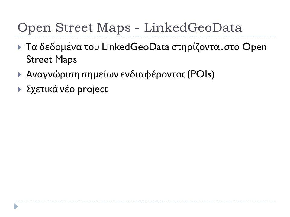 Open Street Maps - LinkedGeoData  Τα δεδομένα του LinkedGeoData στηρίζονται στο Open Street Maps  Αναγνώριση σημείων ενδιαφέροντος (POIs)  Σχετικά νέο project