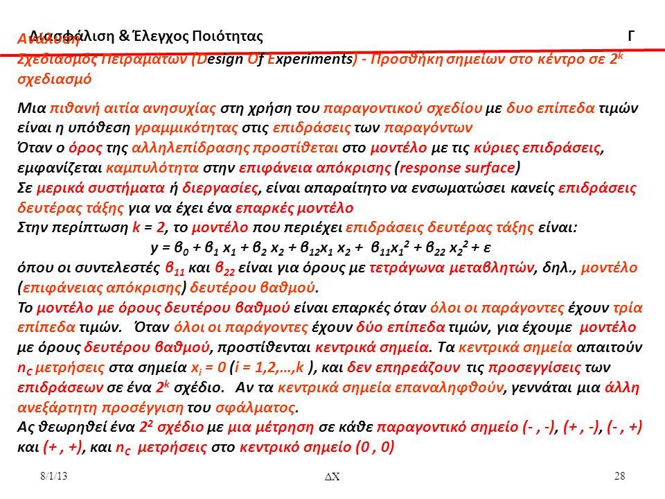 Διασφάλιση & Έλεγχος Ποιότητας Γ 8/1/13ΔΧ28 Aνάλυση Σχεδιασμός Πειραμάτων (Design Of Experiments) - Προσθήκη σημείων στο κέντρο σε 2 k σχεδιασμό Μια πιθανή αιτία ανησυχίας στη χρήση του παραγοντικού σχεδίου με δυο επίπεδα τιμών είναι η υπόθεση γραμμικότητας στις επιδράσεις των παραγόντων Όταν ο όρος της αλληλεπίδρασης προστίθεται στο μοντέλο με τις κύριες επιδράσεις, εμφανίζεται καμπυλότητα στην επιφάνεια απόκρισης (response surface) Σε μερικά συστήματα ή διεργασίες, είναι απαραίτητο να ενσωματώσει κανείς επιδράσεις δευτέρας τάξης για να έχει ένα επαρκές μοντέλο Στην περίπτωση k = 2, το μοντέλο που περιέχει επιδράσεις δευτέρας τάξης είναι: y = β 0 + β 1 x 1 + β 2 x 2 + β 12 x 1 x 2 + β 11 x 1 2 + β 22 x 2 2 + ε όπου οι συντελεστές β 11 και β 22 είναι για όρους με τετράγωνα μεταβλητών, δηλ., μοντέλο (επιφάνειας απόκρισης) δευτέρου βαθμού.