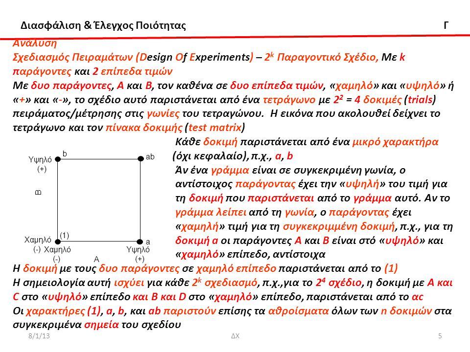 Διασφάλιση & Έλεγχος Ποιότητας Γ 8/1/13ΔΧ6 Ανάλυση Σχεδιασμός Πειραμάτων (Design Of Experiments) – 2 k Παραγοντικό Σχέδιο Για να υπολογίσουμε τήν κύρια επίδραση Α, υπολογίζουμε το μέσο των μετρήσεων στη δεξιά πλευρά του τετραγώνου, όταν το Α είναι σε «υψηλό» επίπεδο, και αφαιρούμε απ αυτό το μέσο των μετρήσεων στην αριστερή πλευρά του τετραγώνου όπου το Α είναι σε «χαμηλό» επίπεδο, δηλ Παρόμοια για τήν κύρια επίδραση Β Για την αλληλεπίδραση ΑΒ, παίρνουμε τη διαφορά των μέσων στις διαγώνιες n = αριθμός δοκιμών πειράματος/μέτρησης Οι ποσότητες που περικλείονται στις αγκύλες λέγονται αντιθέσεις (contrasts).