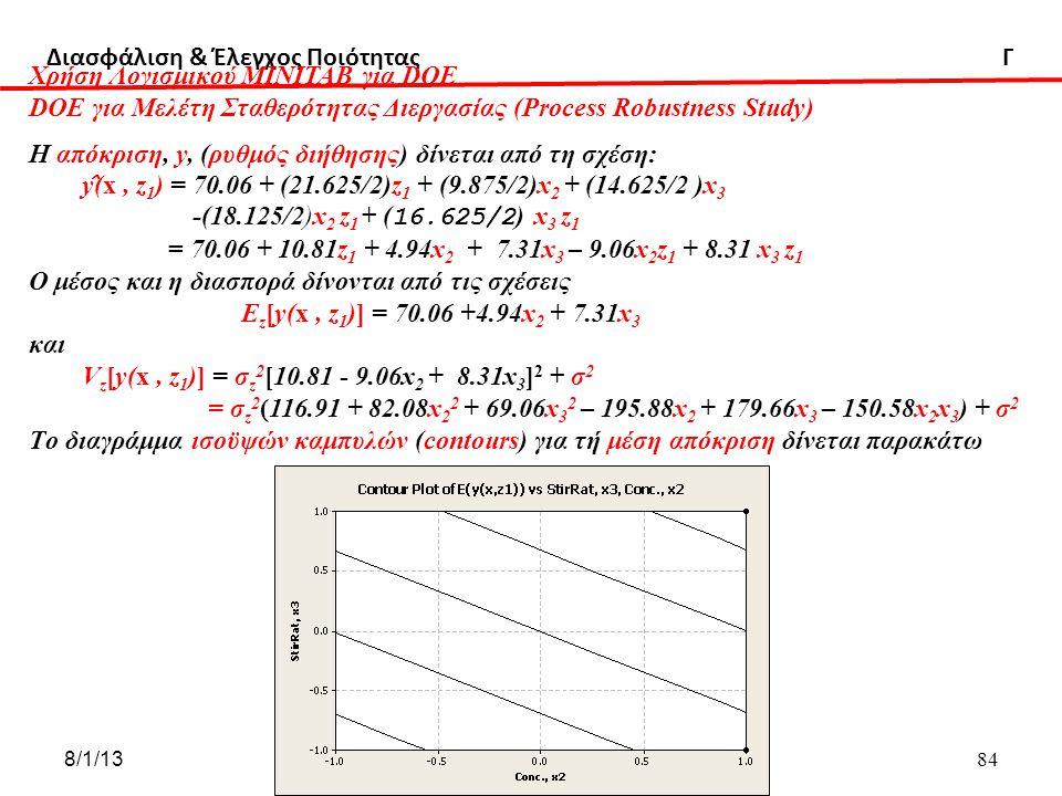 Διασφάλιση & Έλεγχος Ποιότητας Γ 8/1/13ΔΧ 84 ΔΧ Χρήση Λογισμικού ΜΙΝΙΤΑΒ για DOE DOE για Μελέτη Σταθερότητας Διεργασίας (Process Robustness Study) Η απόκριση, y, (ρυθμός διήθησης) δίνεται από τη σχέση: y ̂ (x, z 1 ) = 70.06 + (21.625/2)z 1 + (9.875/2)x 2 + (14.625/2 )x 3 -(18.125/2)x 2 z 1 + ( 16.625/2 ) x 3 z 1 = 70.06 + 10.81z 1 + 4.94x 2 + 7.31x 3 – 9.06x 2 z 1 + 8.31 x 3 z 1 O μέσος και η διασπορά δίνονται από τις σχέσεις Ε z [y(x, z 1 )] = 70.06 +4.94x 2 + 7.31x 3 και V z [y(x, z 1 )] = σ z 2 [10.81 - 9.06x 2 + 8.31x 3 ] 2 + σ 2 = σ z 2 (116.91 + 82.08x 2 2 + 69.06x 3 2 – 195.88x 2 + 179.66x 3 – 150.58x 2 x 3 ) + σ 2 Τo διαγράμμα ισοϋψών καμπυλών (contours) για τή μέση απόκριση δίνεται παρακάτω