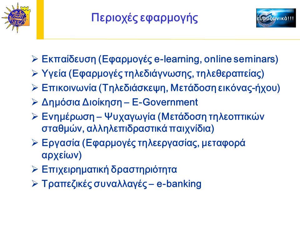 Περιοχές εφαρμογής  Εκπαίδευση (Εφαρμογές e-learning, online seminars)  Υγεία (Εφαρμογές τηλεδιάγνωσης, τηλεθεραπείας)  Επικοινωνία (Τηλεδιάσκεψη, Μετάδοση εικόνας-ήχου)  Δημόσια Διοίκηση – E-Government  Ενημέρωση – Ψυχαγωγία (Μετάδοση τηλεοπτικών σταθμών, αλληλεπιδραστικά παιχνίδια)  Εργασία (Εφαρμογές τηλεεργασίας, μεταφορά αρχείων)  Επιχειρηματική δραστηριότητα  Τραπεζικές συναλλαγές – e-banking