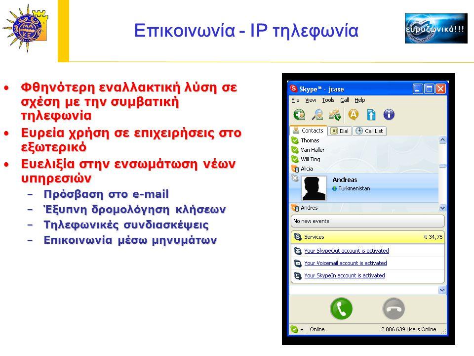 Επικοινωνία - IP τηλεφωνία Φθηνότερη εναλλακτική λύση σε σχέση με την συμβατική τηλεφωνίαΦθηνότερη εναλλακτική λύση σε σχέση με την συμβατική τηλεφωνία Ευρεία χρήση σε επιχειρήσεις στο εξωτερικόΕυρεία χρήση σε επιχειρήσεις στο εξωτερικό Ευελιξία στην ενσωμάτωση νέων υπηρεσιώνΕυελιξία στην ενσωμάτωση νέων υπηρεσιών –Πρόσβαση στο e-mail –Έξυπνη δρομολόγηση κλήσεων –Τηλεφωνικές συνδιασκέψεις –Επικοινωνία μέσω μηνυμάτων