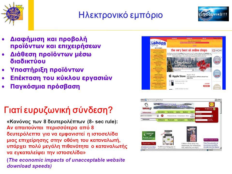Ηλεκτρονικό εμπόριο Διαφήμιση και προβολή προϊόντων και επιχειρήσεωνΔιαφήμιση και προβολή προϊόντων και επιχειρήσεων Διάθεση προϊόντων μέσω διαδικτύουΔιάθεση προϊόντων μέσω διαδικτύου Υποστήριξη προϊόντωνΥποστήριξη προϊόντων Επέκταση του κύκλου εργασιώνΕπέκταση του κύκλου εργασιών Παγκόσμια πρόσβασηΠαγκόσμια πρόσβαση «Κανόνας των 8 δευτερολέπτων (8- sec rule): Aν απαιτούνται περισσότερα από 8 δευτερόλεπτα για να εμφανιστεί η ιστοσελίδα μιας επιχείρησης στην οθόνη του καταναλωτή, υπάρχει πολύ μεγάλη πιθανότητα ο καταναλωτής να εγκαταλείψει την ιστοσελίδα» (The economic impacts of unacceptable website download speeds) Γιατί ευρυζωνική σύνδεση?