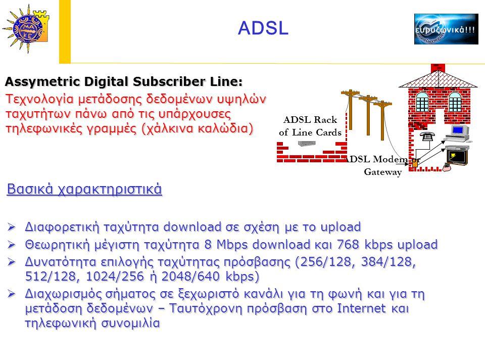 Assymetric Digital Subscriber Line: Assymetric Digital Subscriber Line: Τεχνολογία μετάδοσης δεδομένων υψηλών ταχυτήτων πάνω από τις υπάρχουσες τηλεφωνικές γραμμές (χάλκινα καλώδια) Βασικά χαρακτηριστικά  Διαφορετική ταχύτητα download σε σχέση με το upload  Θεωρητική μέγιστη ταχύτητα 8 Mbps download και 768 kbps upload  Δυνατότητα επιλογής ταχύτητας πρόσβασης (256/128, 384/128, 512/128, 1024/256 ή 2048/640 kbps)  Διαχωρισμός σήματος σε ξεχωριστό κανάλι για τη φωνή και για τη μετάδοση δεδομένων – Ταυτόχρονη πρόσβαση στο Internet και τηλεφωνική συνομιλία ADSL