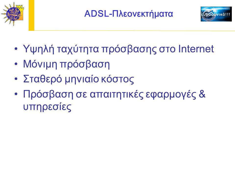 ADSL-Πλεονεκτήματα Υψηλή ταχύτητα πρόσβασης στο Internet Μόνιμη πρόσβαση Σταθερό μηνιαίο κόστος Πρόσβαση σε απαιτητικές εφαρμογές & υπηρεσίες