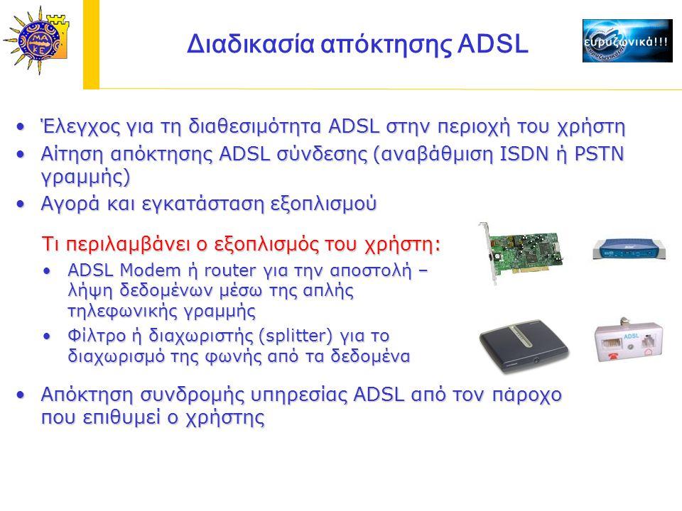 Έλεγχος για τη διαθεσιμότητα ADSL στην περιοχή του χρήστηΈλεγχος για τη διαθεσιμότητα ADSL στην περιοχή του χρήστη Αίτηση απόκτησης ADSL σύνδεσης (αναβάθμιση ISDN ή PSTN γραμμής)Αίτηση απόκτησης ADSL σύνδεσης (αναβάθμιση ISDN ή PSTN γραμμής) Αγορά και εγκατάσταση εξοπλισμούΑγορά και εγκατάσταση εξοπλισμού Τι περιλαμβάνει ο εξοπλισμός του χρήστη: ADSL Modem ή router για την αποστολή – λήψη δεδομένων μέσω της απλής τηλεφωνικής γραμμήςADSL Modem ή router για την αποστολή – λήψη δεδομένων μέσω της απλής τηλεφωνικής γραμμής Φίλτρο ή διαχωριστής (splitter) για το διαχωρισμό της φωνής από τα δεδομέναΦίλτρο ή διαχωριστής (splitter) για το διαχωρισμό της φωνής από τα δεδομένα Απόκτηση συνδρομής υπηρεσίας ADSL από τον πάροχο που επιθυμεί ο χρήστηςΑπόκτηση συνδρομής υπηρεσίας ADSL από τον πάροχο που επιθυμεί ο χρήστης Διαδικασία απόκτησης ADSL
