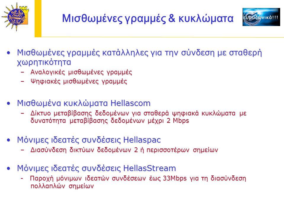 Μισθωμένες γραμμές κατάλληλες για την σύνδεση με σταθερή χωρητικότηταΜισθωμένες γραμμές κατάλληλες για την σύνδεση με σταθερή χωρητικότητα –Αναλογικές μισθωμένες γραμμές –Ψηφιακές μισθωμένες γραμμές Μισθωμένα κυκλώματα HellascomΜισθωμένα κυκλώματα Hellascom –Δίκτυο μεταβίβασης δεδομένων για σταθερά ψηφιακά κυκλώματα με δυνατότητα μεταβίβασης δεδομένων μέχρι 2 Mbps Μισθωμένες γραμμές & κυκλώματα Mόνιμες ιδεατές συνδέσεις HellaspacMόνιμες ιδεατές συνδέσεις Hellaspac –Διασύνδεση δικτύων δεδομένων 2 ή περισσοτέρων σημείων Μόνιμες ιδεατές συνδέσεις HellasStreamΜόνιμες ιδεατές συνδέσεις HellasStream - Παροχή μόνιμων ιδεατών συνδέσεων έως 33Mbps για τη διασύνδεση πολλαπλών σημείων