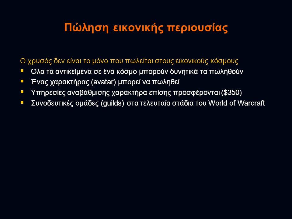 Ο χρυσός δεν είναι το μόνο που πωλείται στους εικονικούς κόσμους  Όλα τα αντικείμενα σε ένα κόσμο μπορούν δυνητικά τα πωληθούν  Ένας χαρακτήρας (avatar) μπορεί να πωληθεί  Υπηρεσίες αναβάθμισης χαρακτήρα επίσης προσφέρονται ($350)  Συνοδευτικές ομάδες (guilds) στα τελευταία στάδια του World of Warcraft