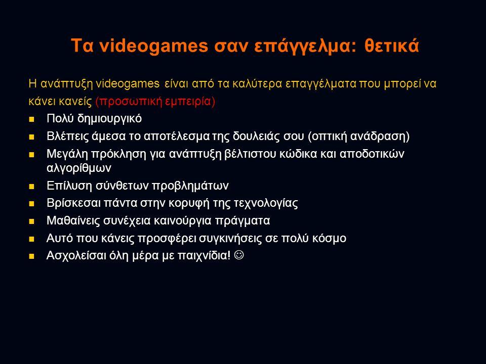 Τα videogames σαν επάγγελμα: θετικά Η ανάπτυξη videogames είναι από τα καλύτερα επαγγέλματα που μπορεί να κάνει κανείς (προσωπική εμπειρία) Πολύ δημιουργικό Πολύ δημιουργικό Βλέπεις άμεσα το αποτέλεσμα της δουλειάς σου (οπτική ανάδραση) Βλέπεις άμεσα το αποτέλεσμα της δουλειάς σου (οπτική ανάδραση) Μεγάλη πρόκληση για ανάπτυξη βέλτιστου κώδικα και αποδοτικών αλγορίθμων Μεγάλη πρόκληση για ανάπτυξη βέλτιστου κώδικα και αποδοτικών αλγορίθμων Επίλυση σύνθετων προβλημάτων Επίλυση σύνθετων προβλημάτων Βρίσκεσαι πάντα στην κορυφή της τεχνολογίας Βρίσκεσαι πάντα στην κορυφή της τεχνολογίας Μαθαίνεις συνέχεια καινούργια πράγματα Μαθαίνεις συνέχεια καινούργια πράγματα Αυτό που κάνεις προσφέρει συγκινήσεις σε πολύ κόσμο Αυτό που κάνεις προσφέρει συγκινήσεις σε πολύ κόσμο Ασχολείσαι όλη μέρα με παιχνίδια.
