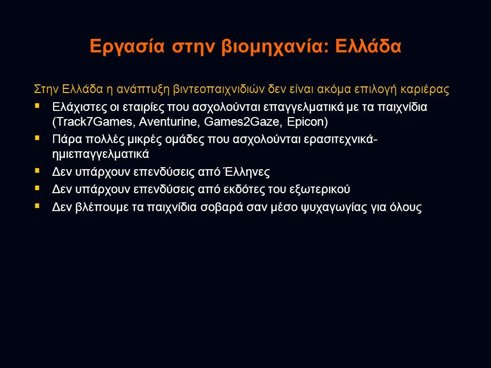 Εργασία στην βιομηχανία: Ελλάδα Στην Ελλάδα η ανάπτυξη βιντεοπαιχνιδιών δεν είναι ακόμα επιλογή καριέρας  Ελάχιστες οι εταιρίες που ασχολούνται επαγγελματικά με τα παιχνίδια (Track7Games, Aventurine, Games2Gaze, Epicon)  Πάρα πολλές μικρές ομάδες που ασχολούνται ερασιτεχνικά- ημιεπαγγελματικά  Δεν υπάρχουν επενδύσεις από Έλληνες  Δεν υπάρχουν επενδύσεις από εκδότες του εξωτερικού  Δεν βλέπουμε τα παιχνίδια σοβαρά σαν μέσο ψυχαγωγίας για όλους