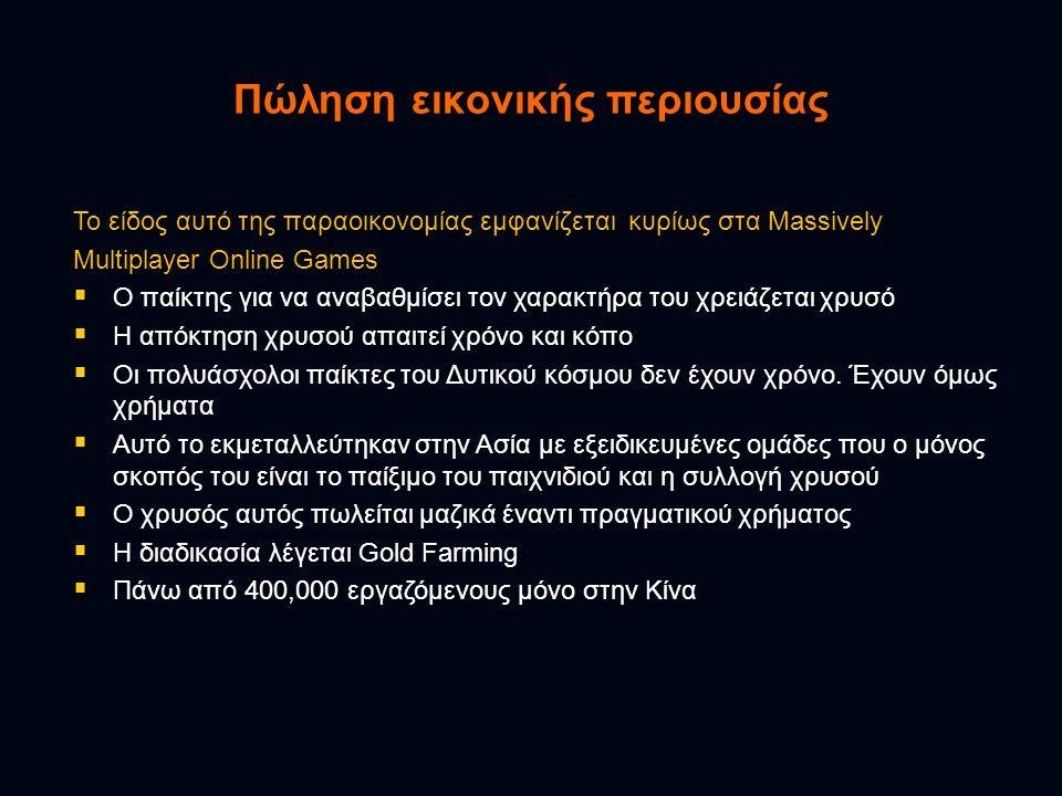 Πώληση εικονικής περιουσίας Το είδος αυτό της παραοικονομίας εμφανίζεται κυρίως στα Massively Multiplayer Online Games  Ο παίκτης για να αναβαθμίσει τον χαρακτήρα του χρειάζεται χρυσό  Η απόκτηση χρυσού απαιτεί χρόνο και κόπο  Οι πολυάσχολοι παίκτες του Δυτικού κόσμου δεν έχουν χρόνο.