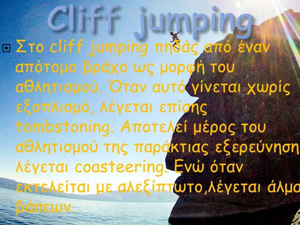  Στo cliff jumping πηδάς από έναν απότομο βράχο ως μορφή του αθλητισμού. Όταν αυτό γίνεται χωρίς εξοπλισμό, λέγεται επίσης tombstoning. Αποτελεί μέρο