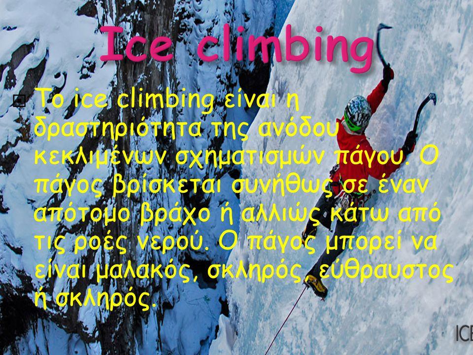  Το ice climbing είναι η δραστηριότητα της ανόδου κεκλιμένων σχηματισμών πάγου. Ο πάγος βρίσκεται συνήθως σε έναν απότομο βράχο ή αλλιώς κάτω από τις