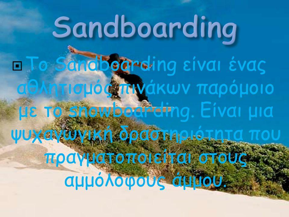  Το Sandboarding είναι ένας αθλητισμός πινάκων παρόμοιο με το snowboarding. Είναι μια ψυχαγωγική δραστηριότητα που πραγματοποιείται στους αμμόλοφους