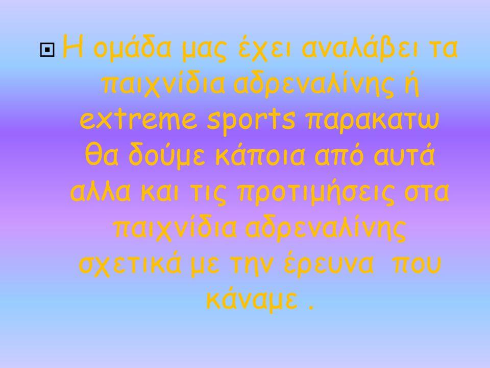  Η ομάδα μας έχει αναλάβει τα παιχνίδια αδρεναλίνης ή extreme sports παρακατω θα δούμε κάποια από αυτά αλλα και τις προτιμήσεις στα παιχνίδια αδρεναλ
