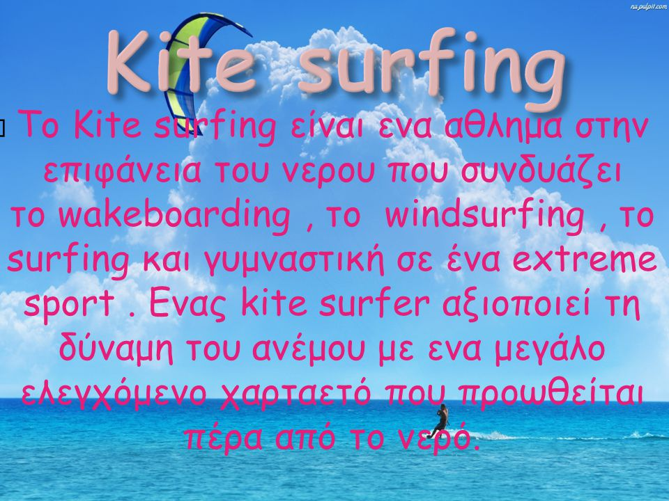  To Kite surfing είναι ενα αθλημα στην επιφάνεια του νερου που συνδυάζει το wakeboarding, το windsurfing, το surfing και γυμναστική σε ένα extreme sp