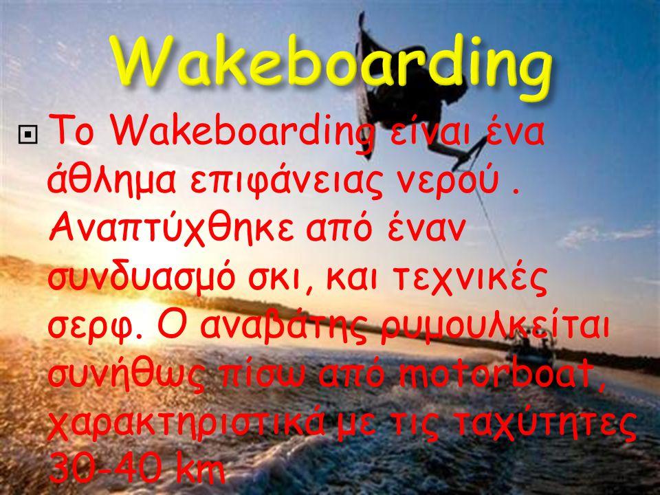  Το Wakeboarding είναι ένα άθλημα επιφάνειας νερού. Αναπτύχθηκε από έναν συνδυασμό σκι, και τεχνικές σερφ. Ο αναβάτης ρυμουλκείται συνήθως πίσω από m