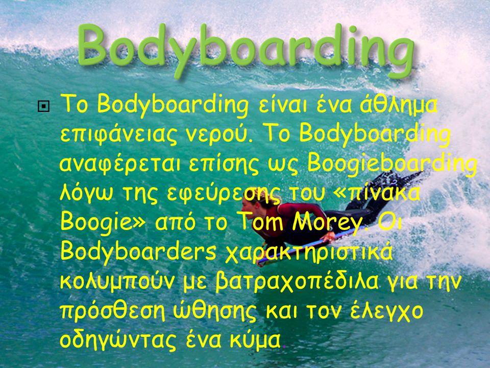  Το Bodyboarding είναι ένα άθλημα επιφάνειας νερού. Το Bodyboarding αναφέρεται επίσης ως Boogieboarding λόγω της εφεύρεσης του «πίνακα Boogie» από το