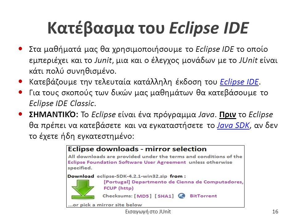 Κατέβασμα του Eclipse IDE Στα μαθήματά μας θα χρησιμοποιήσουμε το Eclipse IDE το οποίο εμπεριέχει και το Junit, μια και ο έλεγχος μονάδων με το JUnit είναι κάτι πολύ συνηθισμένο.