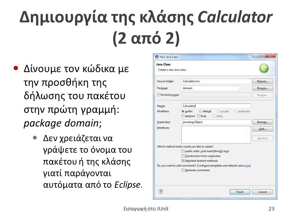 Δημιουργία της κλάσης Calculator (2 από 2) Δίνουμε τον κώδικα με την προσθήκη της δήλωσης του πακέτου στην πρώτη γραμμή: package domain; Δεν χρειάζεται να γράψετε το όνομα του πακέτου ή της κλάσης γιατί παράγονται αυτόματα από το Eclipse.