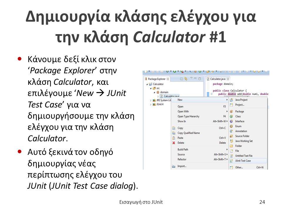 Δημιουργία κλάσης ελέγχου για την κλάση Calculator #1 Κάνουμε δεξί κλικ στον 'Package Explorer' στην κλάση Calculator, και επιλέγουμε 'New  JUnit Test Case' για να δημιουργήσουμε την κλάση ελέγχου για την κλάση Calculator.
