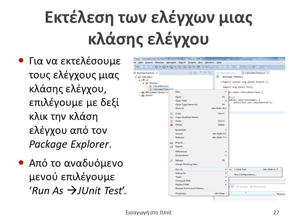 Εκτέλεση των ελέγχων μιας κλάσης ελέγχου Για να εκτελέσουμε τους ελέγχους μιας κλάσης ελέγχου, επιλέγουμε με δεξί κλικ την κλάση ελέγχου από τον Package Explorer.