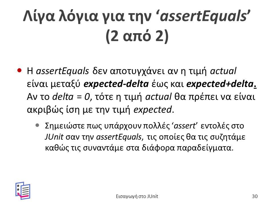 Λίγα λόγια για την 'assertEquals' (2 από 2) Η assertEquals δεν αποτυγχάνει αν η τιμή actual είναι μεταξύ expected-delta έως και expected+delta.