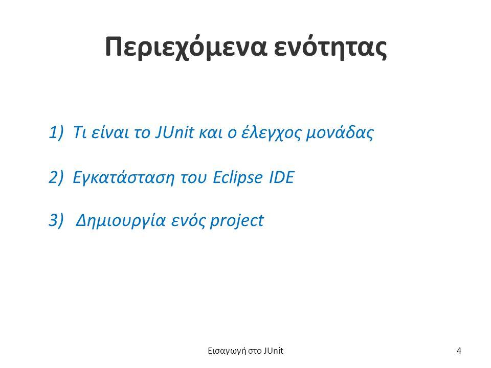 Περιεχόμενα ενότητας 1) Τι είναι το JUnit και ο έλεγχος μονάδας 2) Εγκατάσταση του Eclipse IDE 3)Δημιουργία ενός projectΔημιουργία ενός project Εισαγωγή στο JUnit4