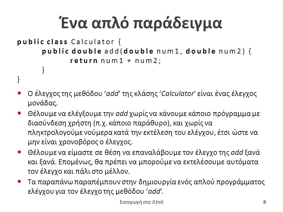 Ένα απλό πρόγραμμα ελέγχου (1 από 2) public class CalculatorTest { public static void main(String[] args) { Calculator calculator = new Calculator(); double result = calculator.add(10, 50); if (result != 60) { System.out.println( Λάθος αποτέλεσμα: + result); } Εισαγωγή στο JUnit9