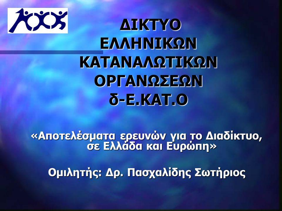 ΔΙΚΤΥΟ ΕΛΛΗΝΙΚΩΝ ΚΑΤΑΝΑΛΩΤΙΚΩΝ ΟΡΓΑΝΩΣΕΩΝ δ-Ε.ΚΑΤ.Ο ΔΙΚΤΥΟ ΕΛΛΗΝΙΚΩΝ ΚΑΤΑΝΑΛΩΤΙΚΩΝ ΟΡΓΑΝΩΣΕΩΝ δ-Ε.ΚΑΤ.Ο «Αποτελέσματα ερευνών για τo Διαδίκτυο, σε Ελλάδα και Ευρώπη» Ομιλητής: Δρ.