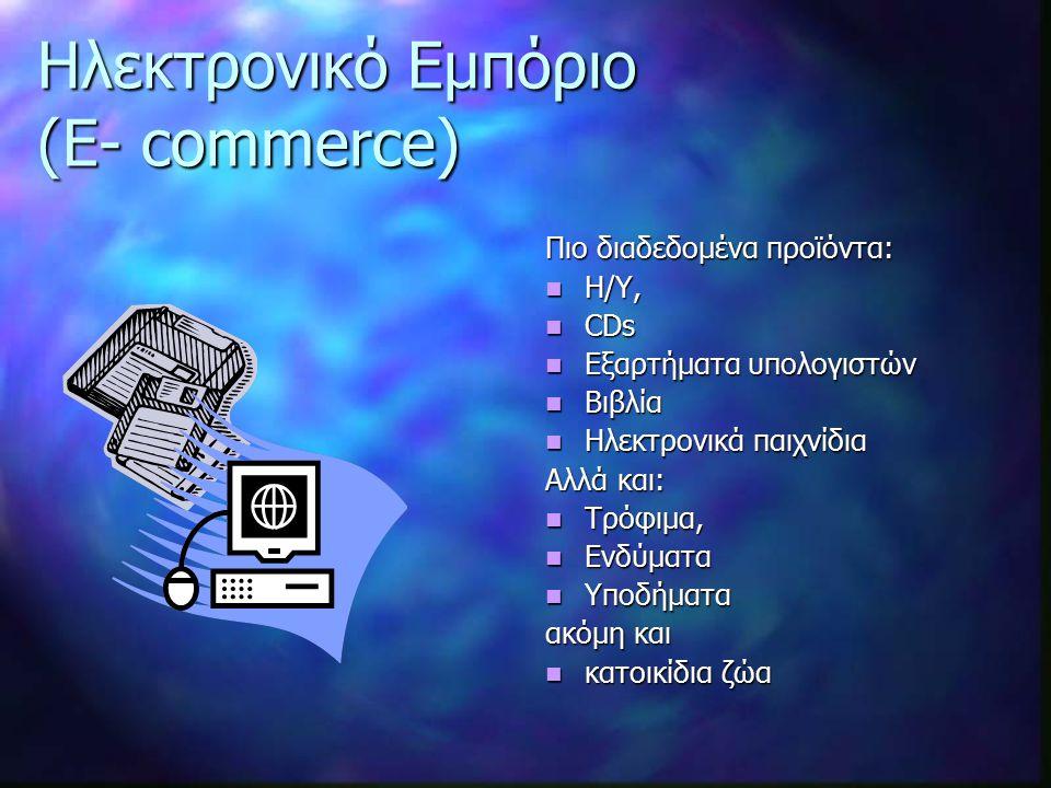 Ηλεκτρονικό Εμπόριο (E- commerce) Πιο διαδεδομένα προϊόντα: Η/Υ, CDs Εξαρτήματα υπολογιστών Βιβλία Ηλεκτρονικά παιχνίδια Αλλά και: Τρόφιμα, Ενδύματα Υποδήματα ακόμη και κατοικίδια ζώα