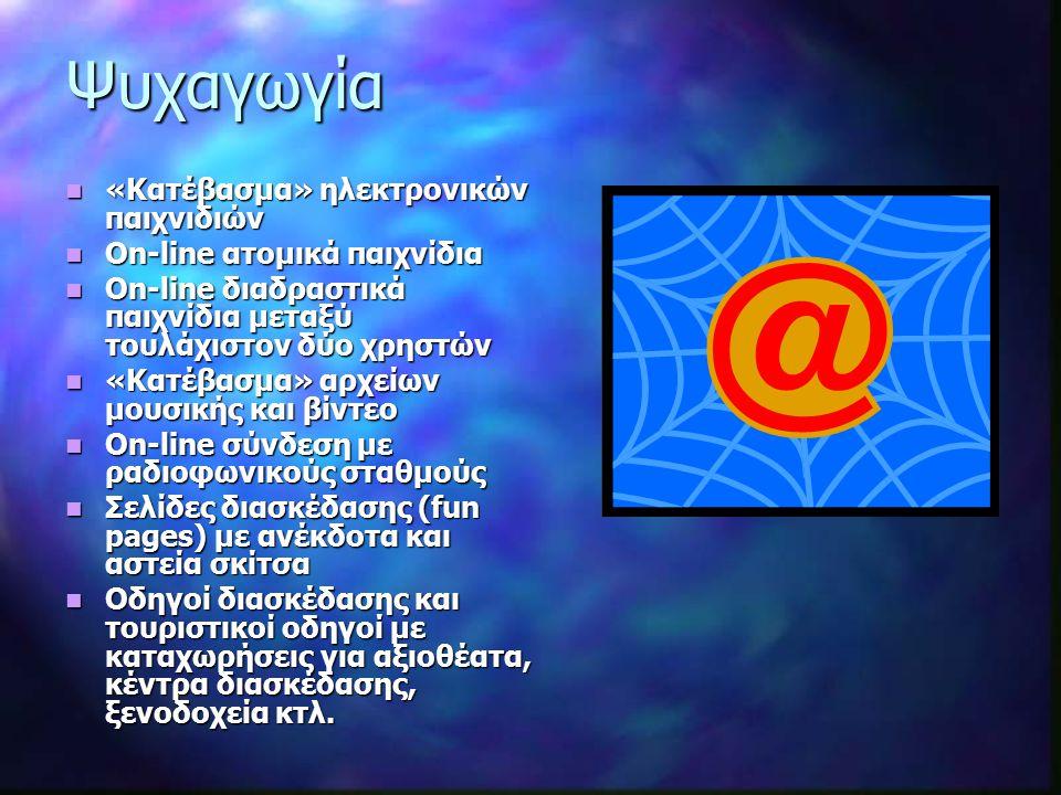 Ψυχαγωγία «Κατέβασμα» ηλεκτρονικών παιχνιδιών «Κατέβασμα» ηλεκτρονικών παιχνιδιών Οn-line ατομικά παιχνίδια Οn-line ατομικά παιχνίδια On-line διαδραστικά παιχνίδια μεταξύ τουλάχιστον δύο χρηστών On-line διαδραστικά παιχνίδια μεταξύ τουλάχιστον δύο χρηστών «Κατέβασμα» αρχείων μουσικής και βίντεο «Κατέβασμα» αρχείων μουσικής και βίντεο On-line σύνδεση με ραδιοφωνικούς σταθμούς On-line σύνδεση με ραδιοφωνικούς σταθμούς Σελίδες διασκέδασης (fun pages) με ανέκδοτα και αστεία σκίτσα Σελίδες διασκέδασης (fun pages) με ανέκδοτα και αστεία σκίτσα Οδηγοί διασκέδασης και τουριστικοί οδηγοί με καταχωρήσεις για αξιοθέατα, κέντρα διασκέδασης, ξενοδοχεία κτλ.