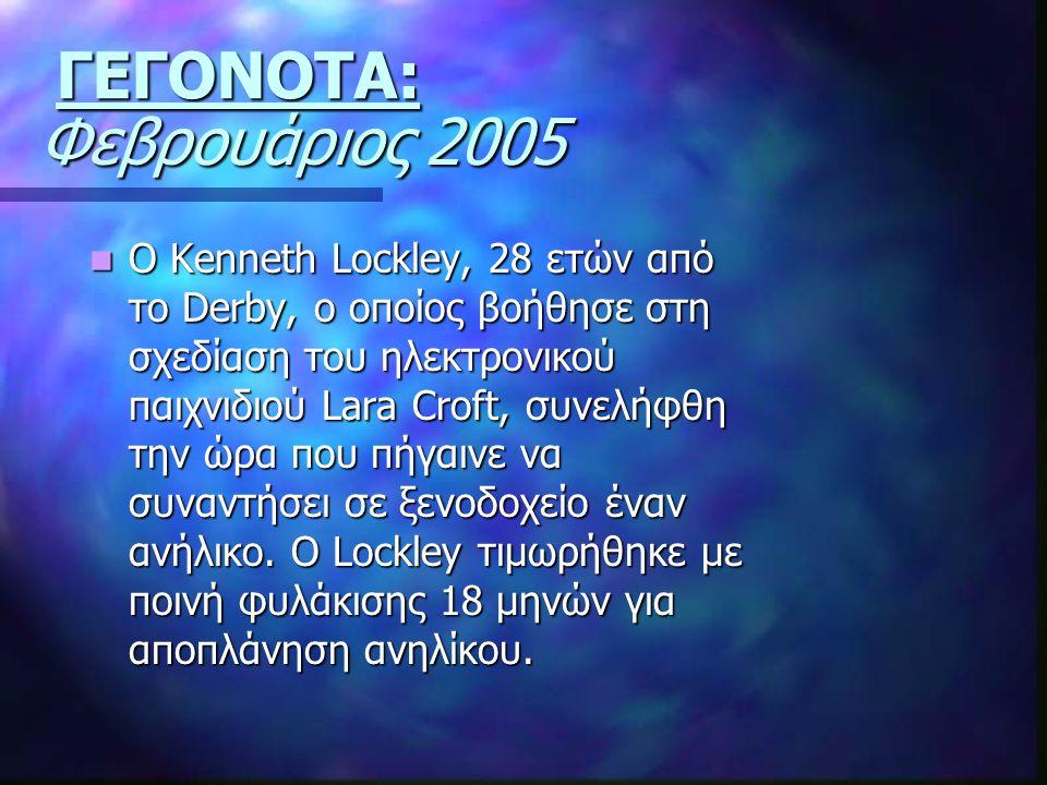 Φεβρουάριος 2005 Ο Kenneth Lockley, 28 ετών από το Derby, ο οποίος βοήθησε στη σχεδίαση του ηλεκτρονικού παιχνιδιού Lara Croft, συνελήφθη την ώρα που πήγαινε να συναντήσει σε ξενοδοχείο έναν ανήλικο.