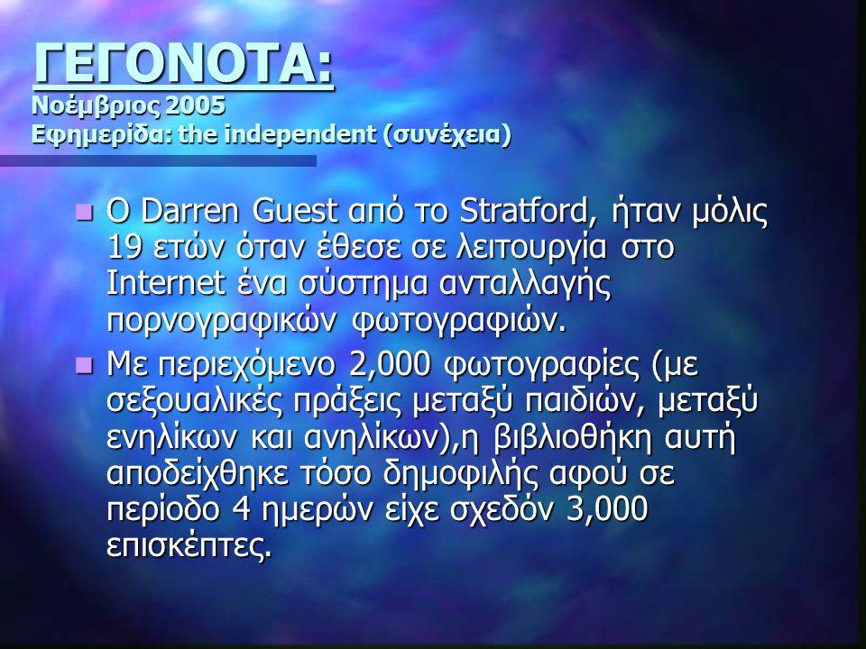Νοέμβριος 2005 Εφημερίδα: the independent (συνέχεια) Ο Darren Guest από το Stratford, ήταν μόλις 19 ετών όταν έθεσε σε λειτουργία στο Internet ένα σύστημα ανταλλαγής πορνογραφικών φωτογραφιών.
