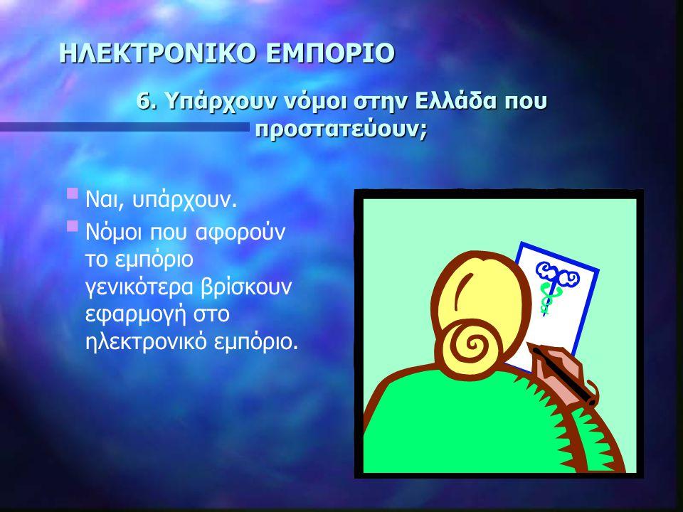 ΗΛΕΚΤΡΟΝΙΚΟ ΕΜΠΟΡΙΟ 6.Υπάρχουν νόμοι στην Ελλάδα που προστατεύουν;  Ναι, υπάρχουν.