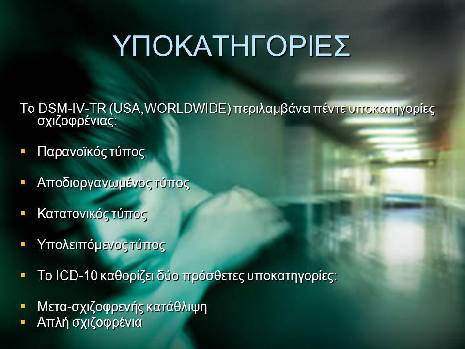 ΥΠΟΚΑΤΗΓΟΡΙΕΣ Το DSM-IV-TR (USA,WORLDWIDE) περιλαμβάνει πέντε υποκατηγορίες σχιζοφρένιας:  Παρανοϊκός τύπος  Αποδιοργανωμένος τύπος  Κατατονικός τύ